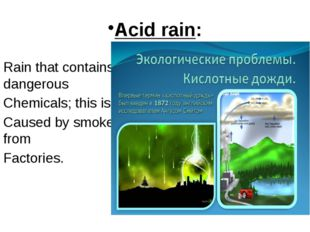 Acid rain: Rain that contains dangerous Chemicals; this is Caused by smoke fr