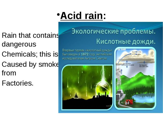 Acid rain: Rain that contains dangerous Chemicals; this is Caused by smoke fr...