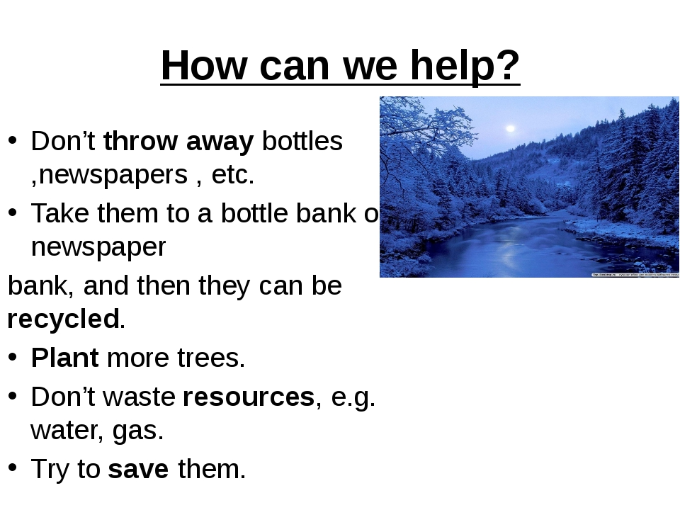 How can we help? Don't throw away bottles ,newspapers , etc. Take them to a b...