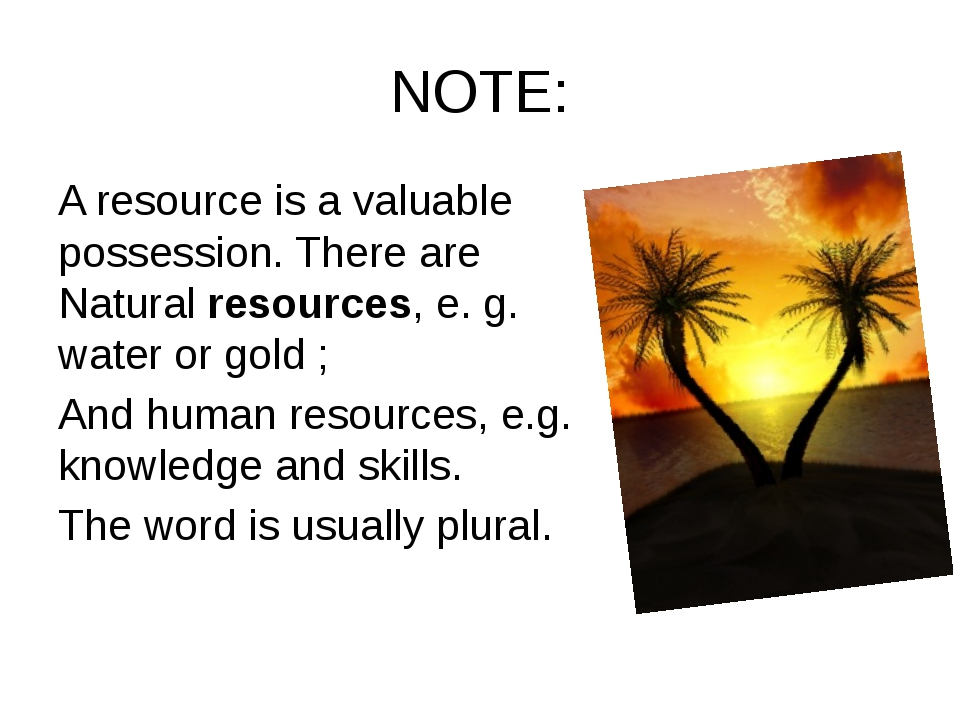 NOTE: A resource is a valuable possession. There are Natural resources, e. g....