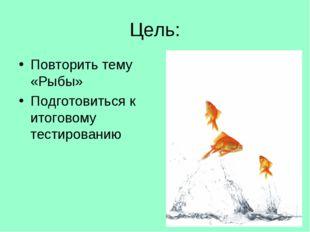 Цель: Повторить тему «Рыбы» Подготовиться к итоговому тестированию