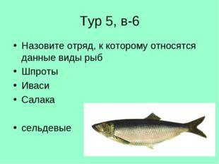 Тур 5, в-6 Назовите отряд, к которому относятся данные виды рыб Шпроты Иваси