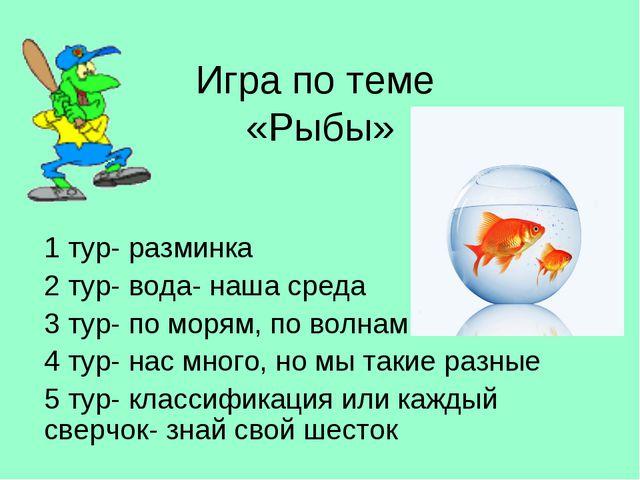 Игра по теме «Рыбы» 1 тур- разминка 2 тур- вода- наша среда 3 тур- по морям,...