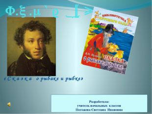 А.С.Пушкин «Сказка о рыбаке и рыбке» Разработала: учитель начальных классов П