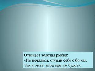 Отвечает золотая рыбка: «Не печалься, ступай себе с богом, Так и быть: изба в