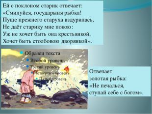 Ей с поклоном старик отвечает: «Смилуйся, государыня рыбка! Пуще прежнего ста