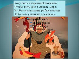 Хочу быть владычицей морскою, Чтобы жить мне в Окияне-море, Чтобы служила мн