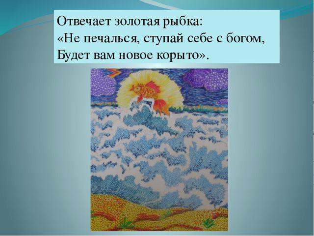 Отвечает золотая рыбка: «Не печалься, ступай себе с богом, Будет вам новое ко...