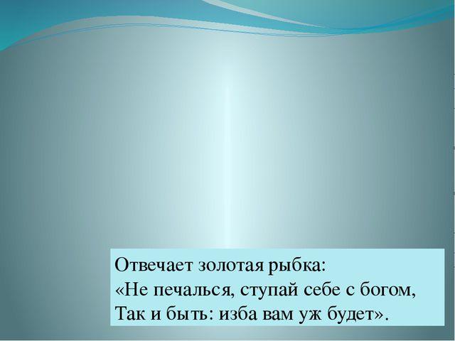 Отвечает золотая рыбка: «Не печалься, ступай себе с богом, Так и быть: изба в...
