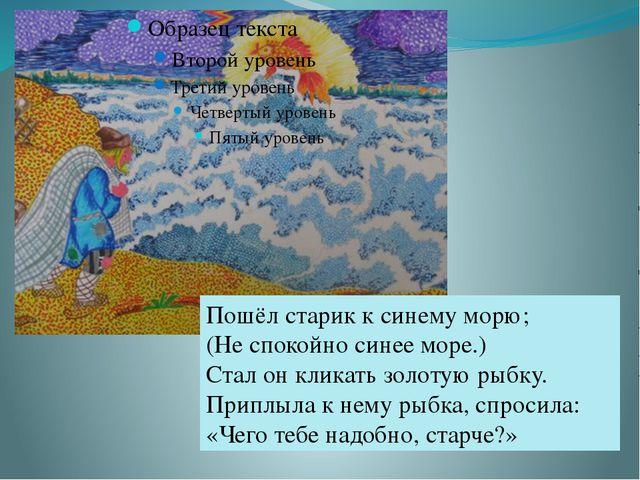 Пошёл старик к синему морю; (Не спокойно синее море.) Стал он кликать золотую...