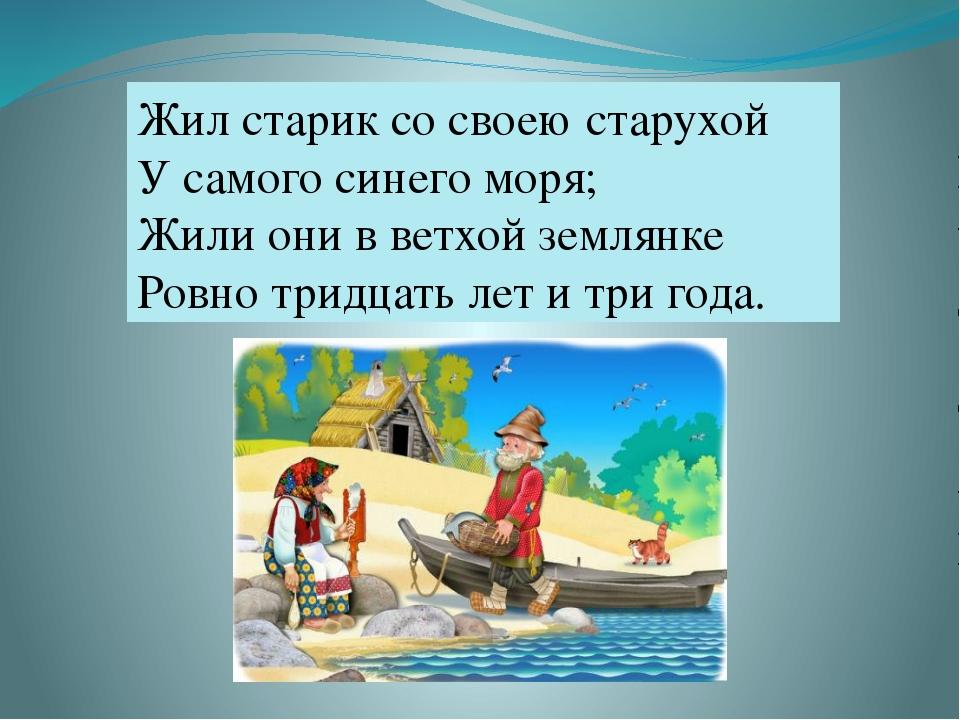 Жил старик со своею старухой У самого синего моря; Жили они в ветхой землянке...