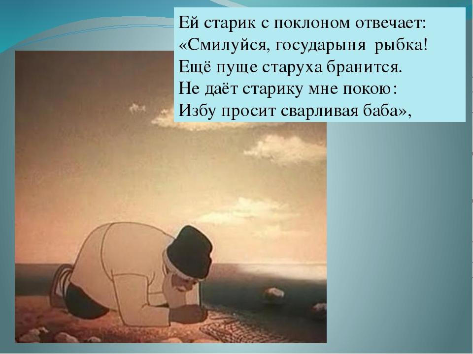 Ей старик с поклоном отвечает: «Смилуйся, государыня рыбка! Ещё пуще старуха...