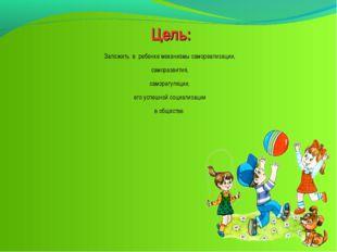 Цель: Заложить в ребенке механизмы самореализации, саморазвития, саморегуляци