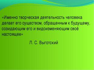 «Именно творческая деятельность человека делает его существом, обращенным к б