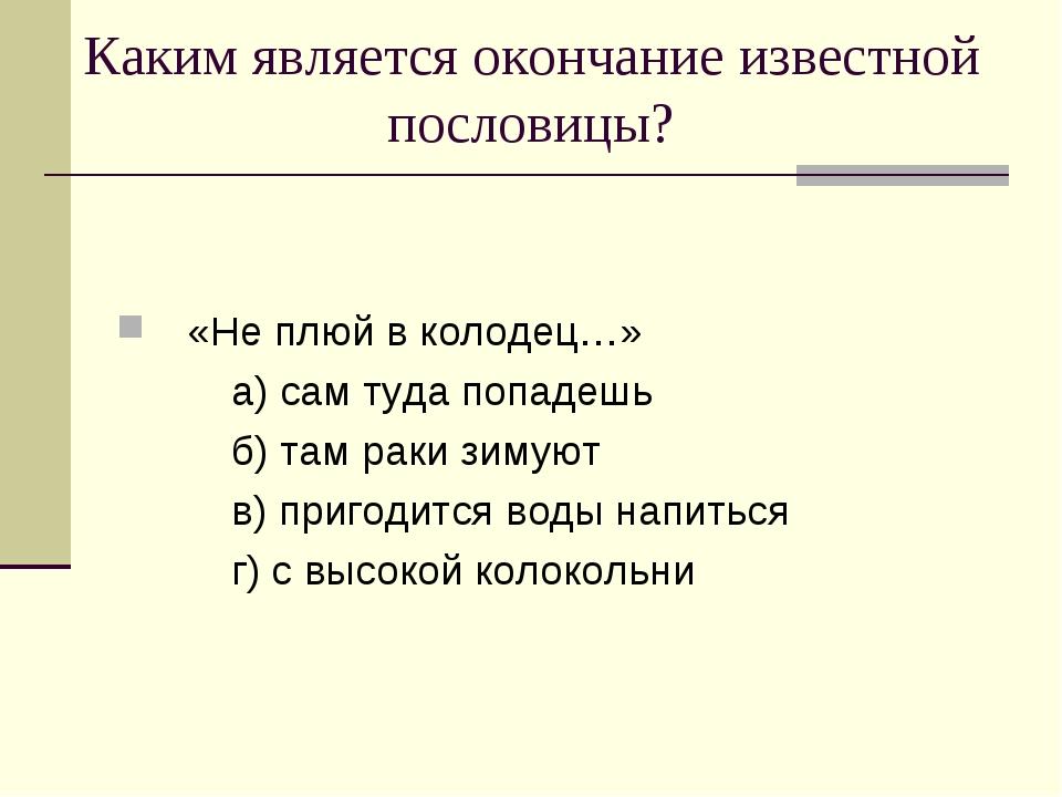 Каким является окончание известной пословицы? «Не плюй в колодец…» а) сам туд...