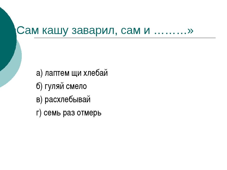«Cам кашу заварил, сам и ………» а) лаптем щи хлебай б) гуляй смело в) расхлебыв...