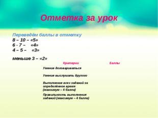 Отметка за урок Переведём баллы в отметку 8 – 10 – «5» 6 - 7 – «4» 4 – 5 – «3
