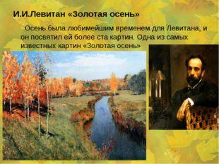 И.И.Левитан «Золотая осень» Осень была любимейшим временем для Левитана, и он