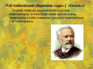 П.И.Чайковский «Времена года» ( «Осень») Родная природа вдохновляла и русских