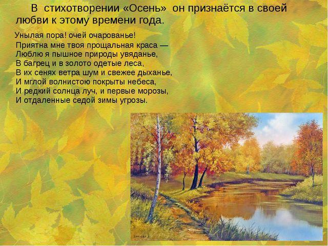 В стихотворении «Осень» он признаётся в своей любви к этому времени года. ...
