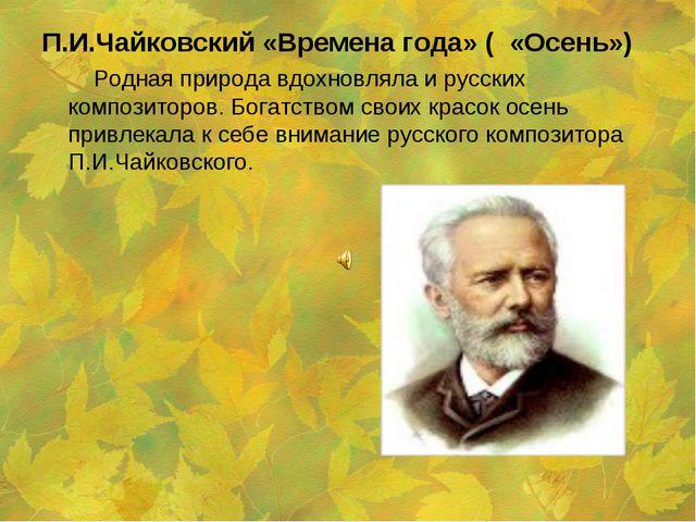П.И.Чайковский «Времена года» ( «Осень») Родная природа вдохновляла и русских...