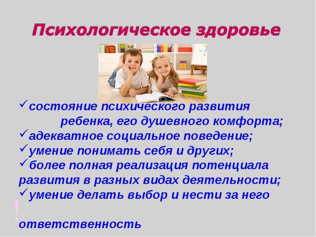 ! состояние психического развития  ребенка, его душевного комфорта; адеква...