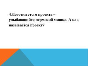 4.Логотип этого проекта – улыбающийся пермский мишка. А как называется проект7