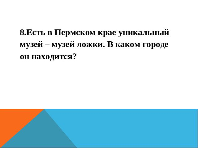 8.Есть в Пермском крае уникальный музей – музей ложки. В каком городе он нахо...