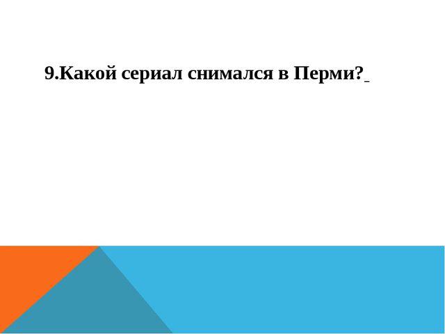 9.Какой сериал снимался в Перми?