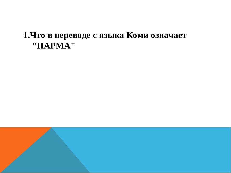 """1.Что в переводе с языка Коми означает """"ПАРМА"""""""