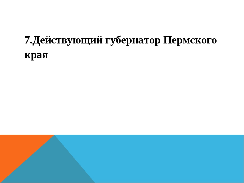 7.Действующий губернатор Пермского края