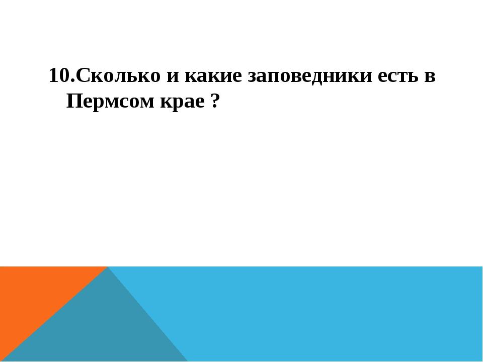10.Сколько и какие заповедники есть в Пермсом крае ?