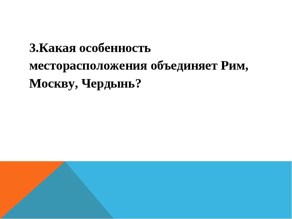 3.Какая особенность месторасположения объединяет Рим, Москву, Чердынь?