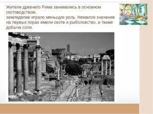 Жители древнего Рима занимались в основном скотоводством, земледелие играло