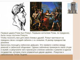Первым царем Рима был Ромул. Первыми жителями Рима, по преданию, были лишь с