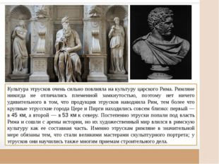 Культура этрусков очень сильно повлияла на культуру царского Рима. Римляне н