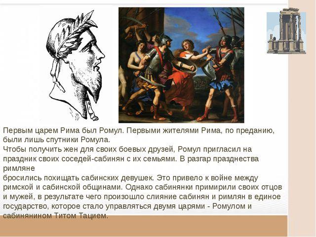 Первым царем Рима был Ромул. Первыми жителями Рима, по преданию, были лишь с...