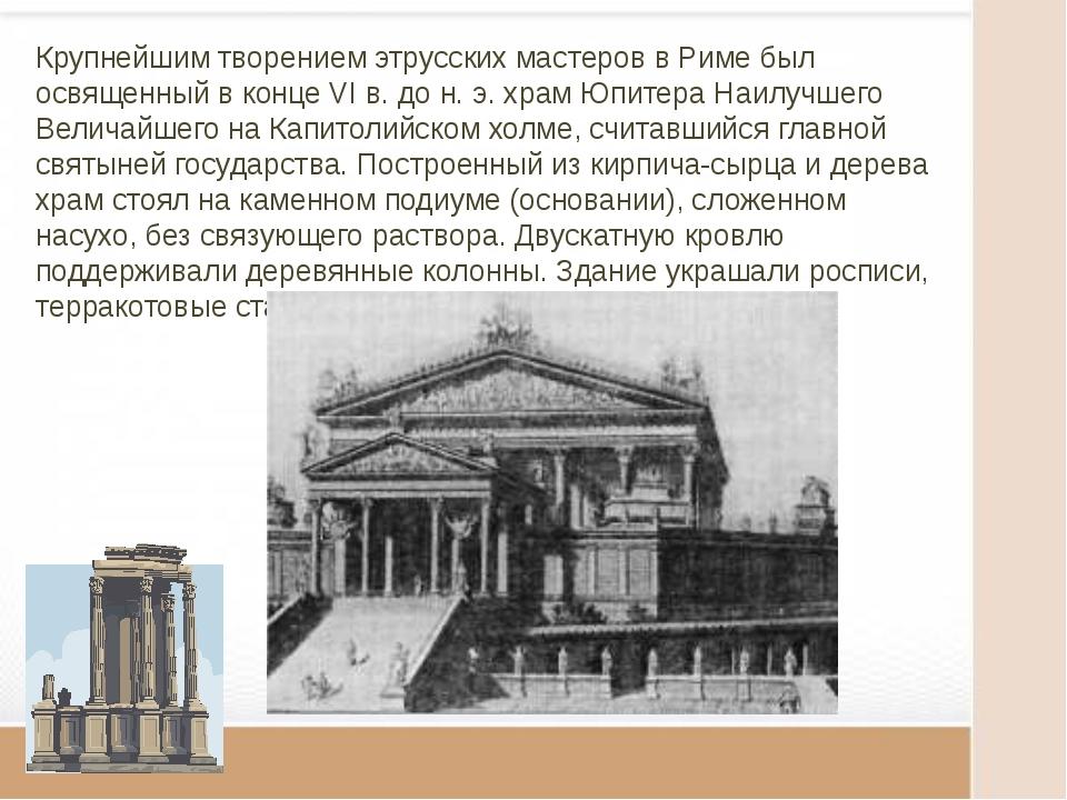 Крупнейшим творением этрусских мастеров в Риме был освященный в конце VI в. д...
