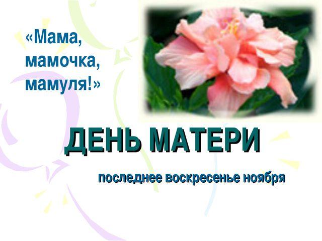 ДЕНЬ МАТЕРИ последнее воскресенье ноября «Мама, мамочка, мамуля!»