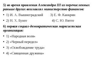 5) во время правления Александра III из перечисленных раньше других возглавля