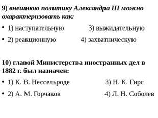 9) внешнюю политику Александра III можно охарактеризовать как: 1) наступатель
