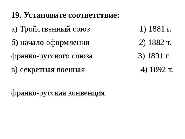 19. Установите соответствие: а) Тройственный союз 1) 1881 г. б) начало оформл...