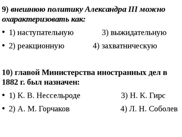 9) внешнюю политику Александра III можно охарактеризовать как: 1) наступатель...