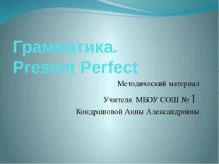 Грамматика. Present Perfect Методический материал Учителя МБОУ СОШ № 1 Кондра