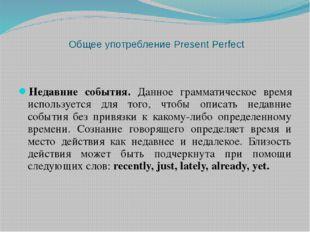 Общее употребление Present Perfect Недавние события. Данное грамматическое вр