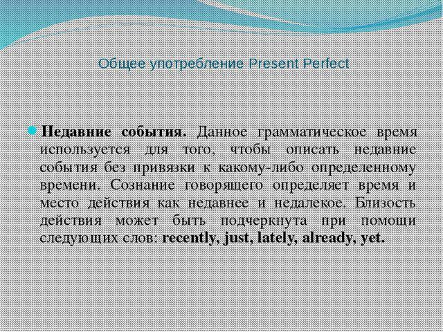 Общее употребление Present Perfect Недавние события. Данное грамматическое вр...