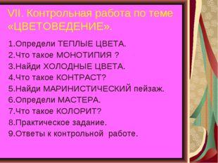 VII. Контрольная работа по теме «ЦВЕТОВЕДЕНИЕ». 1.Определи ТЕПЛЫЕ ЦВЕТА. 2.Чт