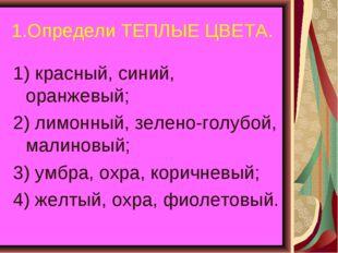 1.Определи ТЕПЛЫЕ ЦВЕТА. 1) красный, синий, оранжевый; 2) лимонный, зелено-го
