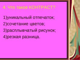 4. Что такое КОНТРАСТ? 1)уникальный отпечаток; 2)сочетание цветов; 3)расплывч
