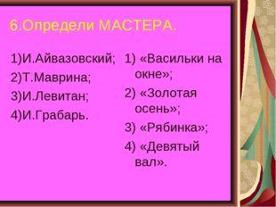 6.Определи МАСТЕРА. 1)И.Айвазовский; 2)Т.Маврина; 3)И.Левитан; 4)И.Грабарь. 1